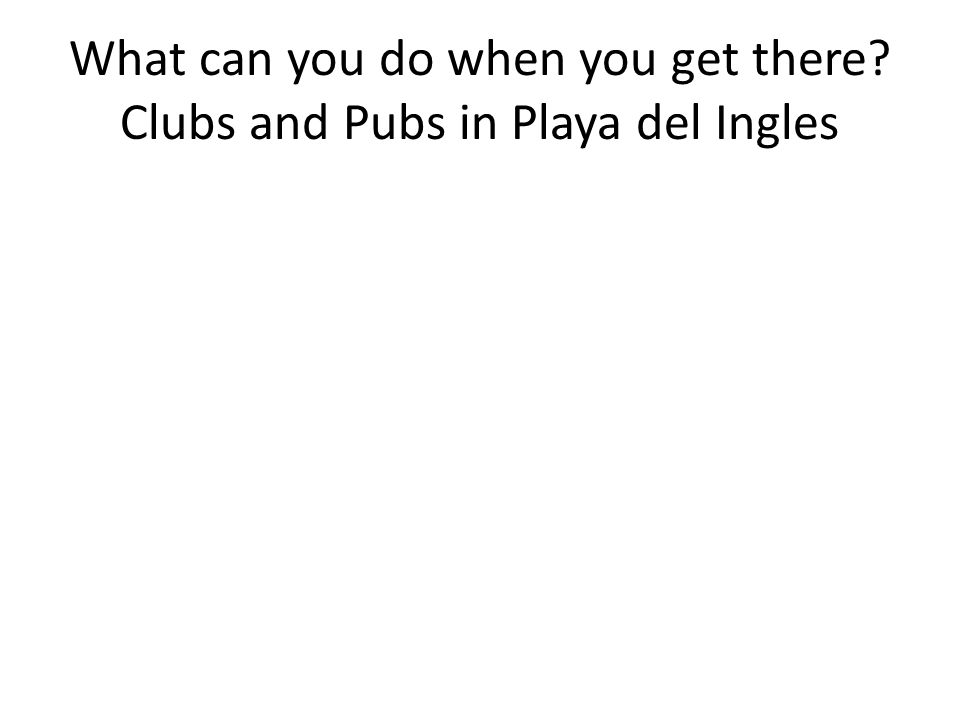 What can you do when you get there Clubs and Pubs in Playa del Ingles