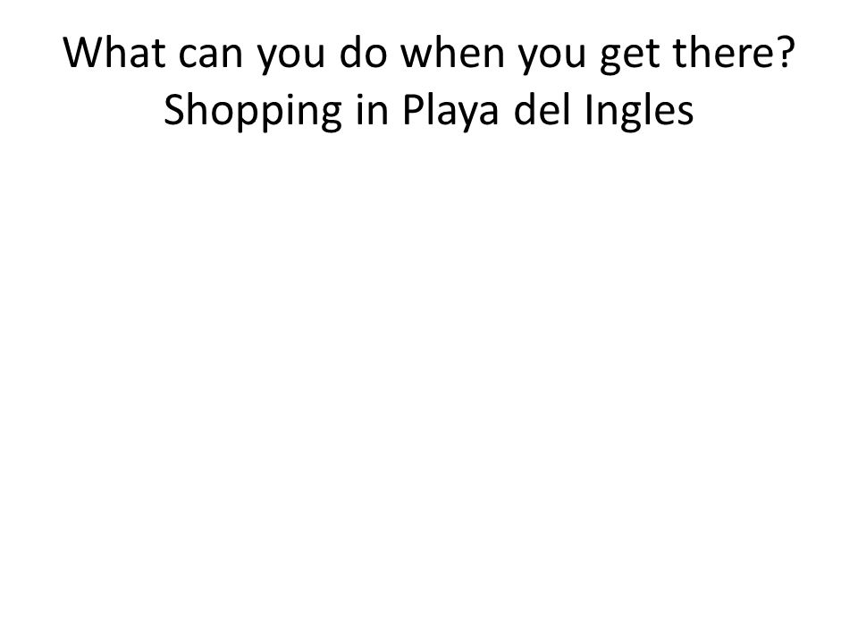 What can you do when you get there Shopping in Playa del Ingles