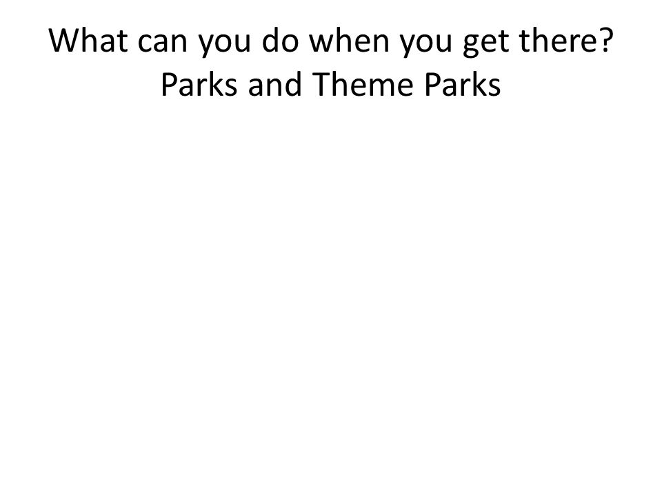 What can you do when you get there Parks and Theme Parks