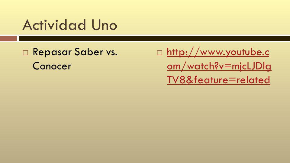 Actividad Uno Repasar Saber vs. Conocer http://www.youtube.c om/watch?v=mjcLJDIg TV8&feature=related http://www.youtube.c om/watch?v=mjcLJDIg TV8&feat