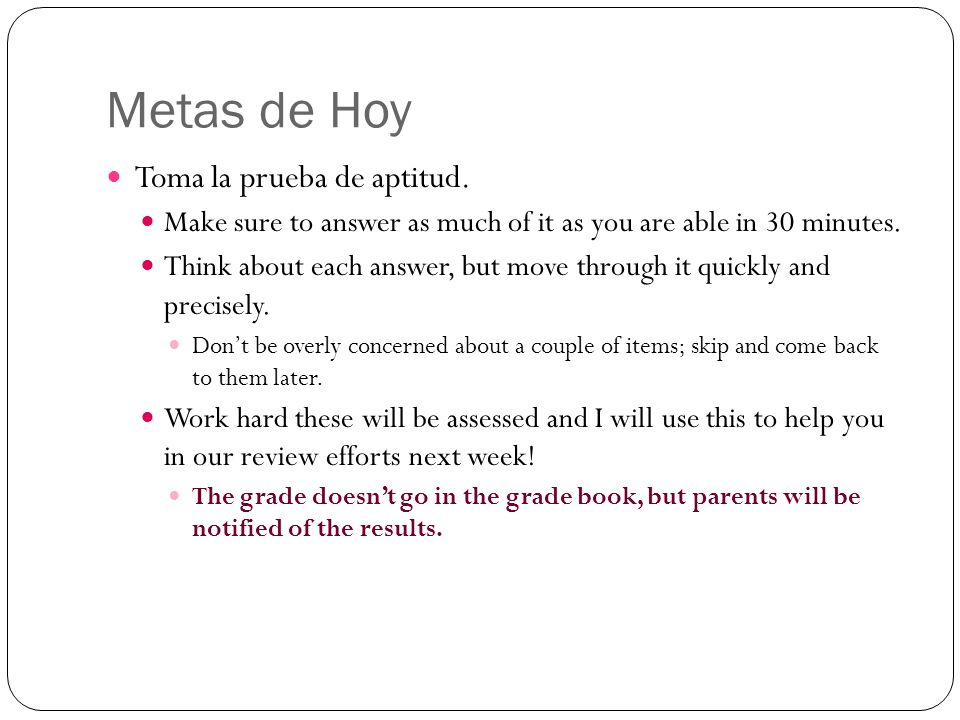 Metas de Hoy Toma la prueba de aptitud. Make sure to answer as much of it as you are able in 30 minutes. Think about each answer, but move through it