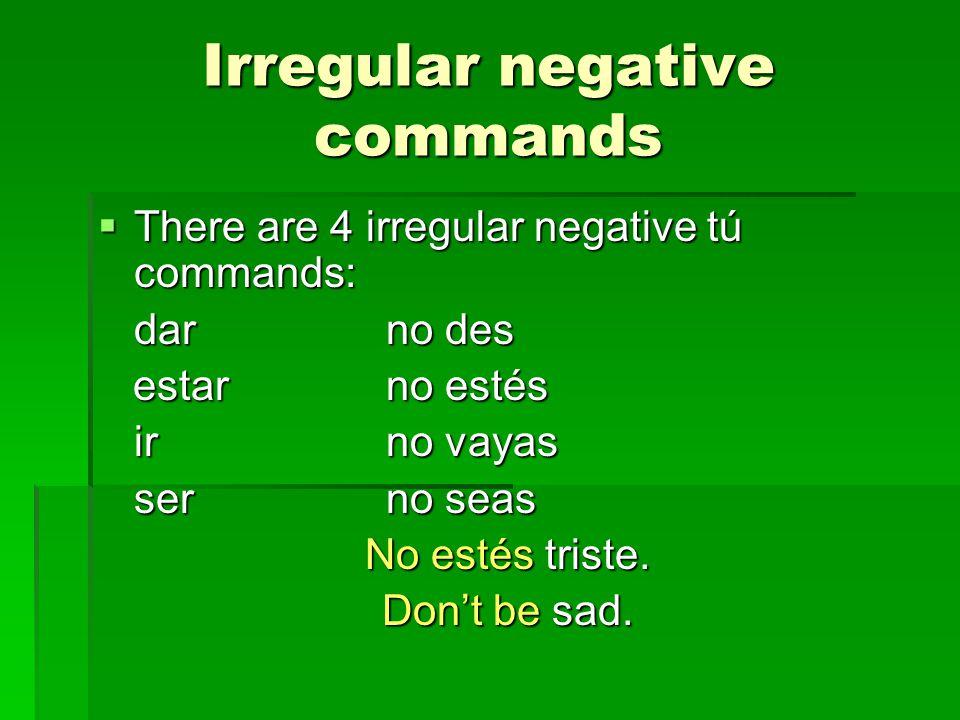 Irregular negative commands There are 4 irregular negative tú commands: There are 4 irregular negative tú commands: darno des estarno estés estarno estés irno vayas serno seas No estés triste.