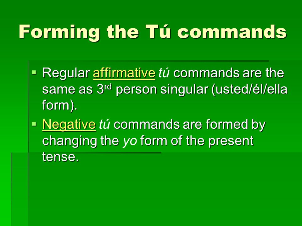 Forming the Tú commands Regular affirmative commands are the same as 3 rd person singular (usted/él/ella form).