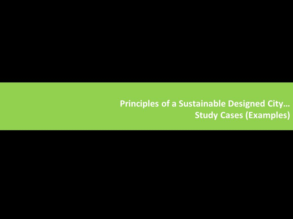 Principles of a Sustainable Designed City… Study Cases (Examples)