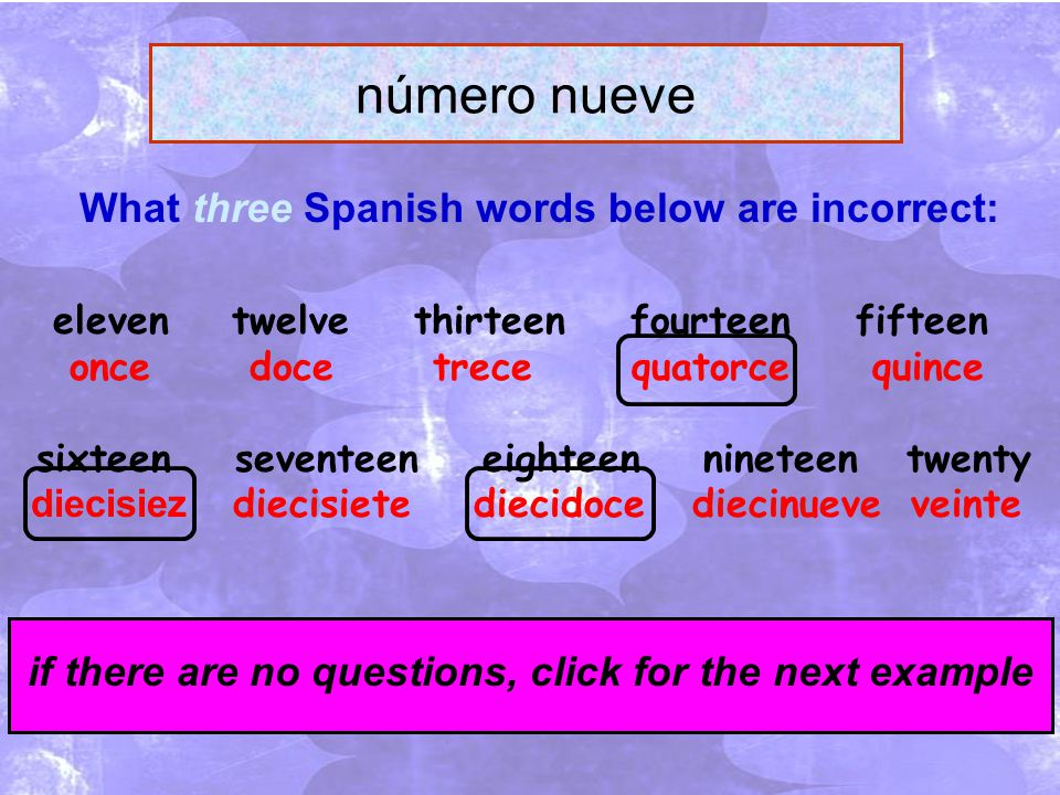 click for the answers if there are no questions, click for the next example What three Spanish words below are incorrect: número nueve eleven twelve thirteen fourteen fifteen once doce trece quatorce quince sixteen seventeen eighteen nineteen twenty diecisiez diecisiete diecidoce diecinueve veinte