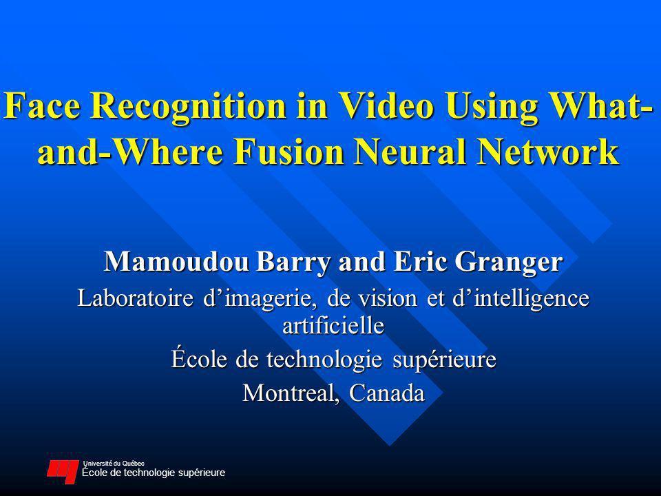 Université du Québec École de technologie supérieure Face Recognition in Video Using What- and-Where Fusion Neural Network Mamoudou Barry and Eric Granger Laboratoire dimagerie, de vision et dintelligence artificielle École de technologie supérieure Montreal, Canada