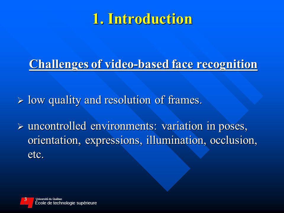 Université du Québec École de technologie supérieure 3 1. Introduction Challenges of video-based face recognition low quality and resolution of frames