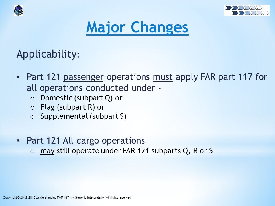 Major Changes Applicability : Part 121 passenger operations must apply FAR part 117 for all operations conducted under - o Domestic (subpart Q) or o F