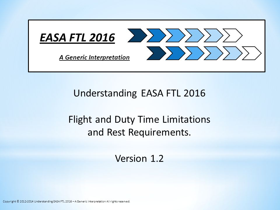 EASA FTL 2016 A Generic Interpretation Understanding EASA FTL 2016 Flight and Duty Time Limitations and Rest Requirements. Version 1.2 Copyright © 201
