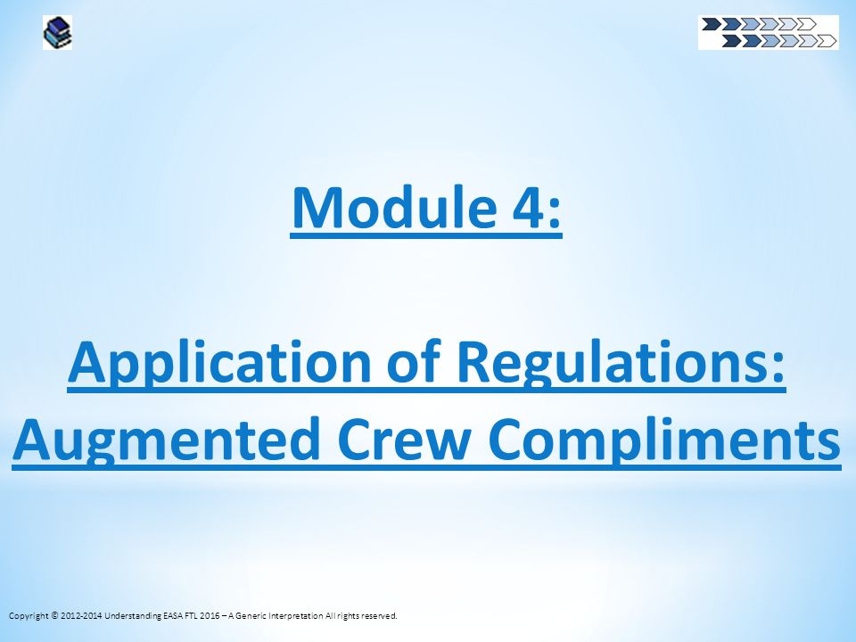 Module 4: Application of Regulations: Augmented Crew Compliments Copyright © 2012-2014 Understanding EASA FTL 2016 – A Generic Interpretation All righ