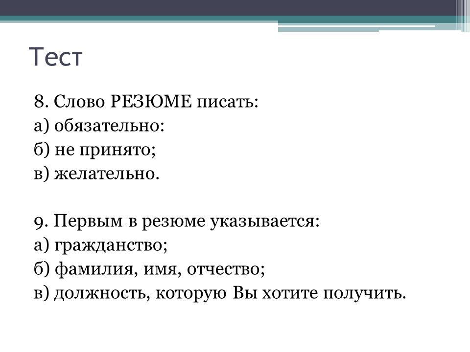 Тест 8. Слово РЕЗЮМЕ писать: а) обязательно: б) не принято; в) желательно.