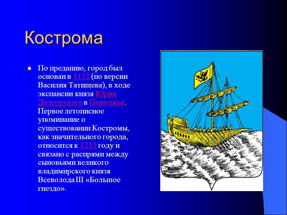 Кострома По преданию, город был основан в 1152 (по версии Василия Татищева), в ходе экспансии князя Юрия Долгорукого в Поволжье.
