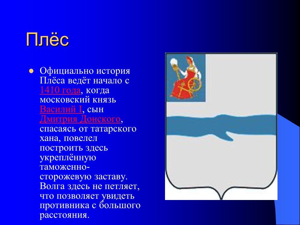 Плёс Официально история Плёса ведёт начало с 1410 года, когда московский князь Василий I, сын Дмитрия Донского, спасаясь от татарского хана, повелел построить здесь укреплённую таможенно- сторожевую заставу.