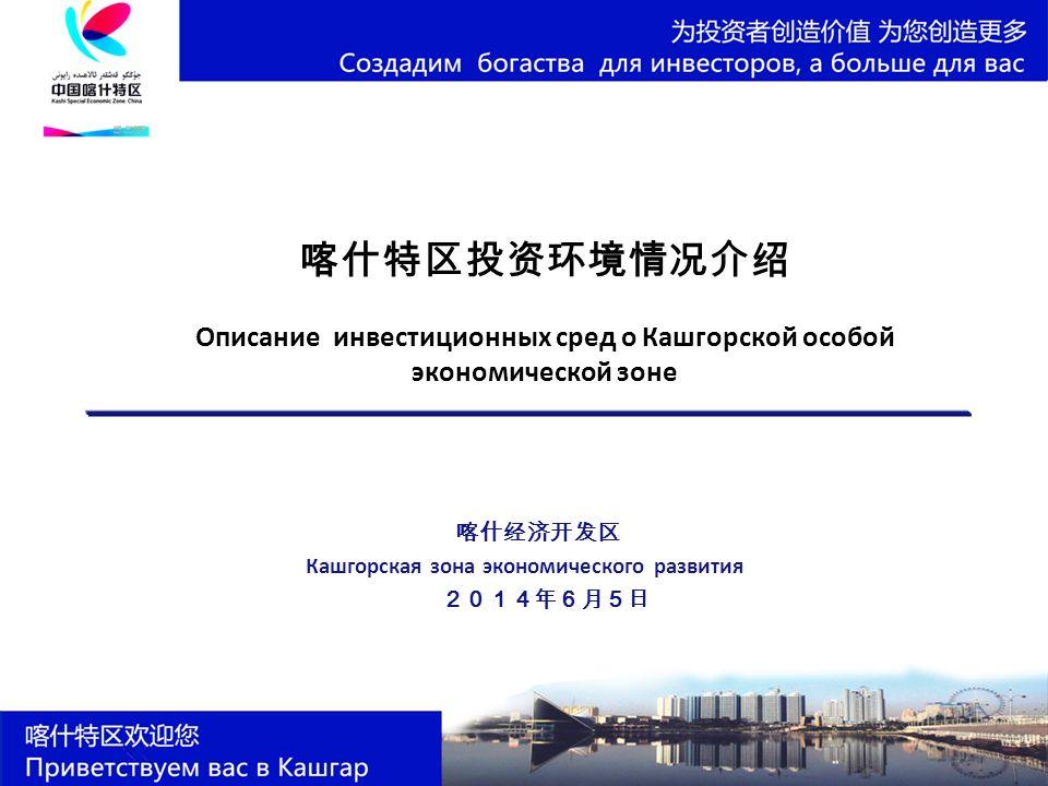 喀什特区投资环境情况介绍 Описание инвестиционных сред о Кашгорской особой экономической зоне 喀什经济开发区 Кашгорская зона экономического развития 2014年6月5日