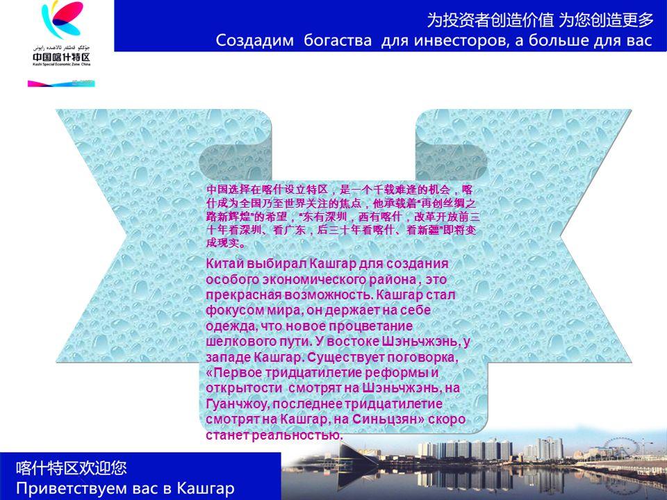中国选择在喀什设立特区,是一个千载难逢的机会,喀 什成为全国乃至世界关注的焦点,他承载着 再创丝绸之 路新辉煌 的希望, 东有深圳,西有喀什,改革开放前三 十年看深圳、看广东,后三十年看喀什、看新疆 即将变 成现实。 Китай выбирал Кашгар для создания особого экономического района, это прекрасная возможность.