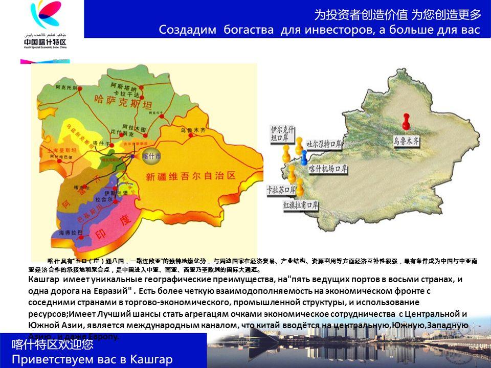 喀什具有 五口(岸)通八国,一路连欧亚 的独特地缘优势, 与周边国家在经济贸易、产业结构、资源利用等方面经济互补性很强,最有条件成为中国与中亚南 亚经济合作的承接地和聚合点,是中国进入中亚、南亚、西亚乃至欧洲的国际大通道。 Кашгар имеет уникальные географические преимущества, на пять ведущих портов в восьми странах, и одна дорога на Евразий .