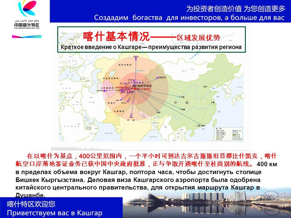 喀什基本情况 —— 区域发展优势 Краткое введение о Кашгаре--- преимущества развития региона 在以喀什为基点, 400 公里范围内,一个半小时可到达吉尔吉斯斯坦首都比什凯克,喀什 航空口岸落地签证业务已获中国中央政府批准,正与争取开通喀什至杜尚别的航线。 400 км в пределах объема вокруг Кашгар, полтора часа, чтобы достигнуть столице Бишкек Кыргызстана.