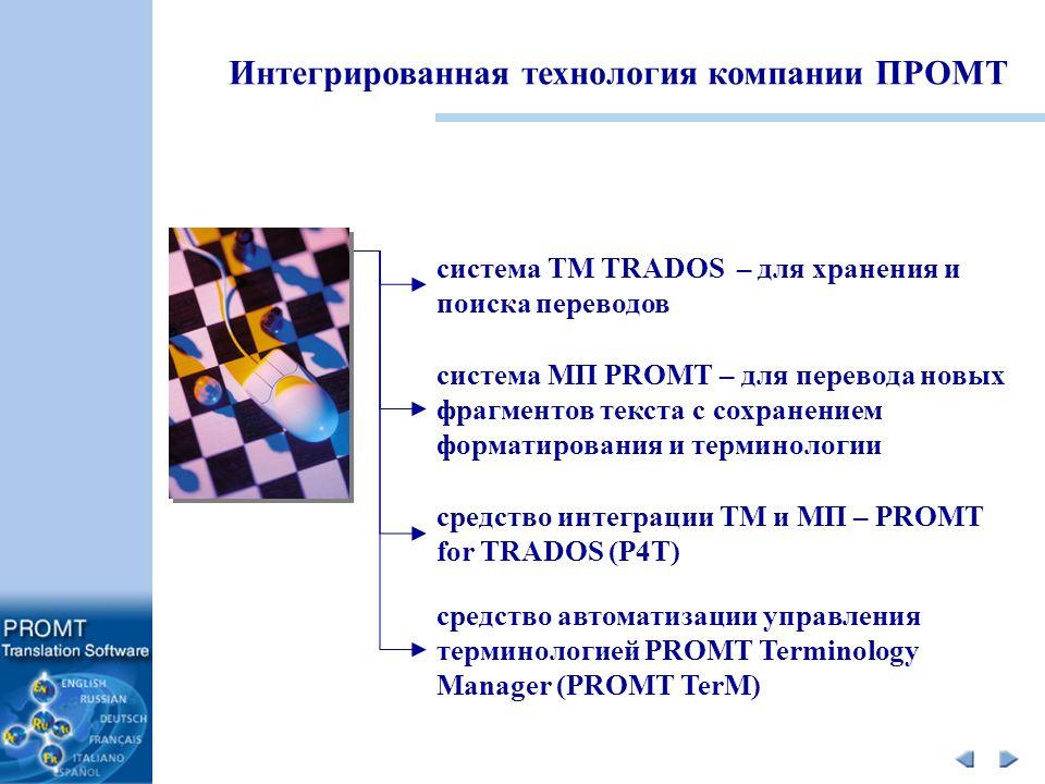 система TM TRADOS – для хранения и поиска переводов система МП PROMT – для перевода новых фрагментов текста с сохранением форматирования и терминологии средство интеграции TM и МП – PROMT for TRADOS (P4T) средство автоматизации управления терминологией PROMT Terminology Manager (PROMT TerM) Интегрированная технология компании ПРОМТ
