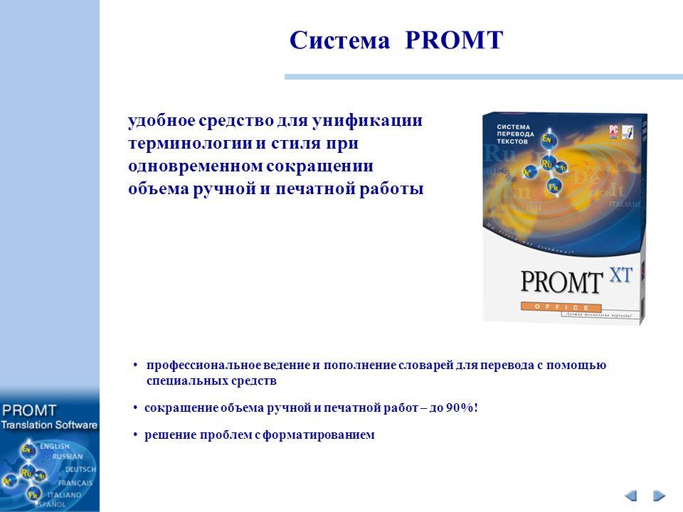 Система PROMT профессиональное ведение и пополнение словарей для перевода с помощью специальных средств сокращение объема ручной и печатной работ – до 90%.