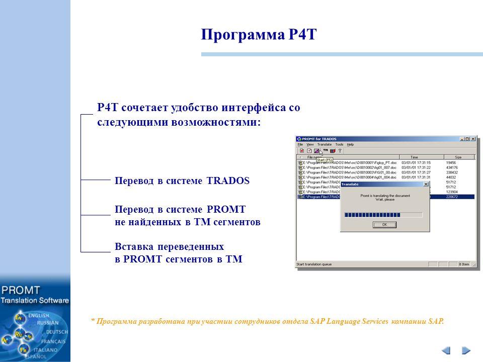 Программа P4T P4T сочетает удобство интерфейса со следующими возможностями: Перевод в системе PROMT не найденных в ТМ сегментов Перевод в системе TRADOS Вставка переведенных в PROMT сегментов в TM * Программа разработана при участии сотрудников отдела SAP Language Services компании SAP.