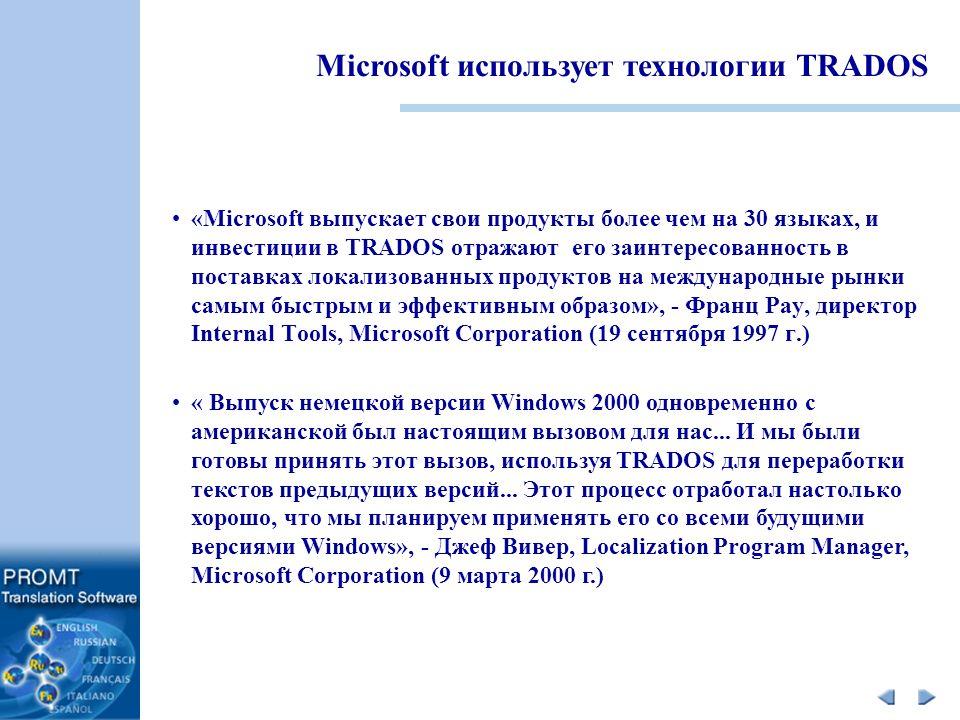 «Microsoft выпускает свои продукты более чем на 30 языках, и инвестиции в TRADOS отражают его заинтересованность в поставках локализованных продуктов на международные рынки самым быстрым и эффективным образом», - Франц Рау, директор Internal Tools, Microsoft Corporation (19 сентября 1997 г.) Microsoft использует технологии TRADOS « Выпуск немецкой версии Windows 2000 одновременно с американской был настоящим вызовом для нас...