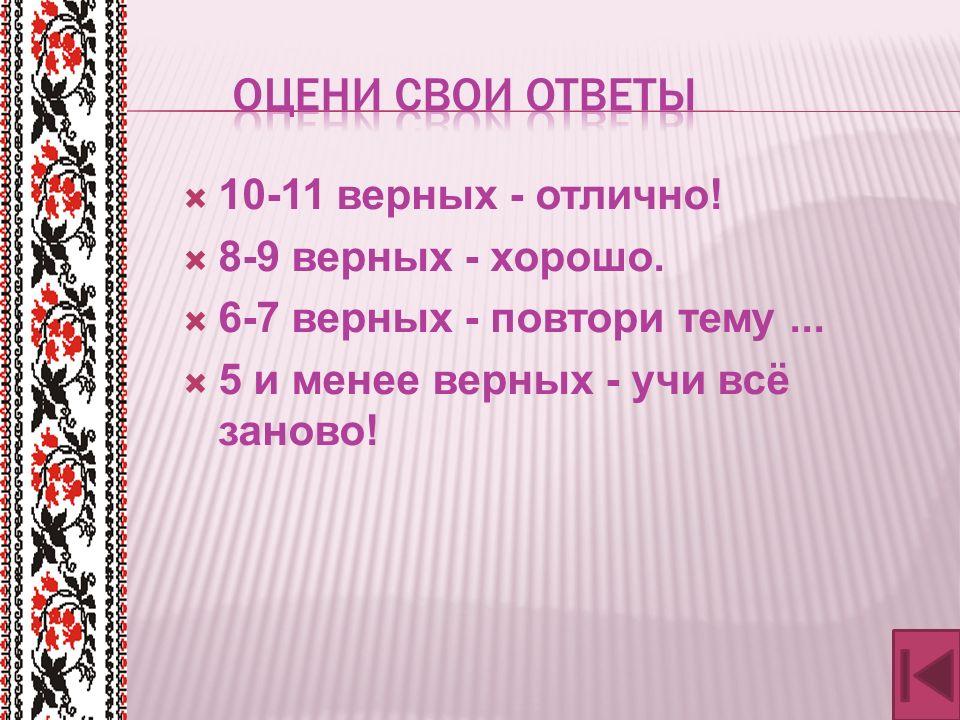  10-11 верных - отлично.  8-9 верных - хорошо.  6-7 верных - повтори тему...