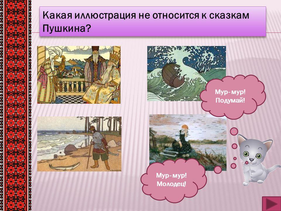 Какая иллюстрация не относится к сказкам Пушкина? Мур- мур! Молодец! Мур- мур! Подумай!