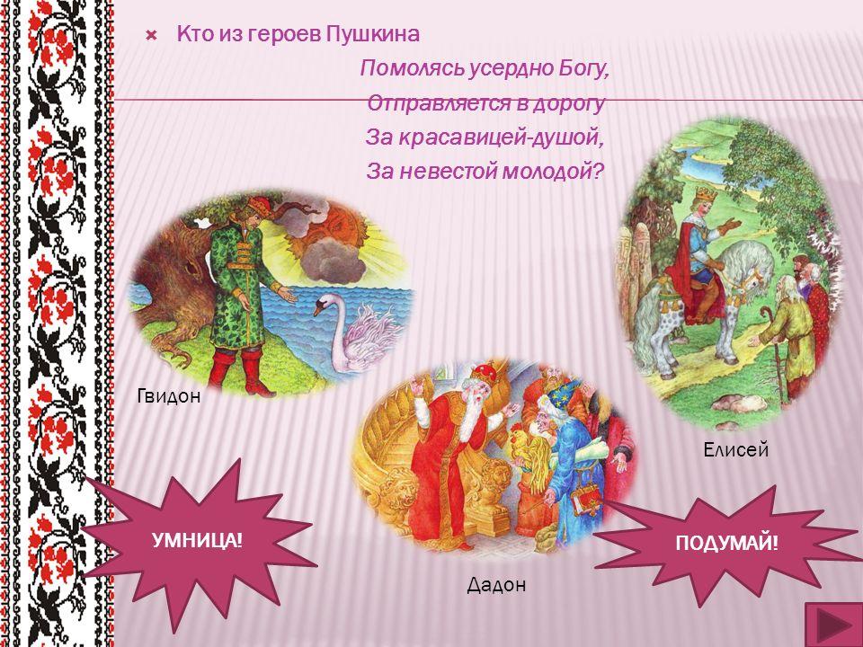  Кто из героев Пушкина Помолясь усердно Богу, Отправляется в дорогу За красавицей-душой, За невестой молодой.