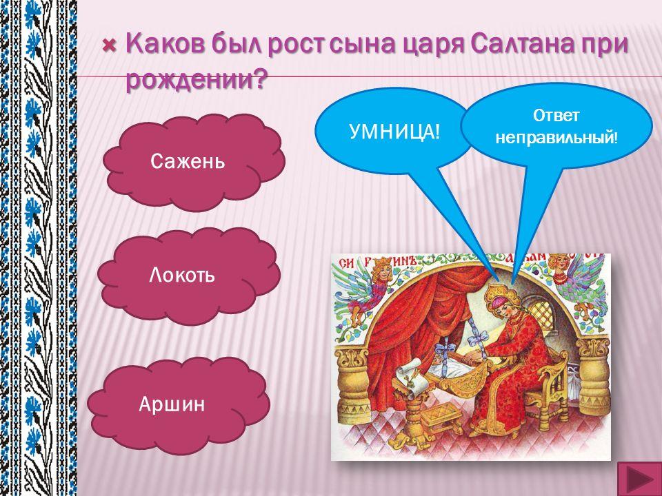  Каков был рост сына царя Салтана при рождении? Сажень Локоть Аршин УМНИЦА! Ответ неправильный !