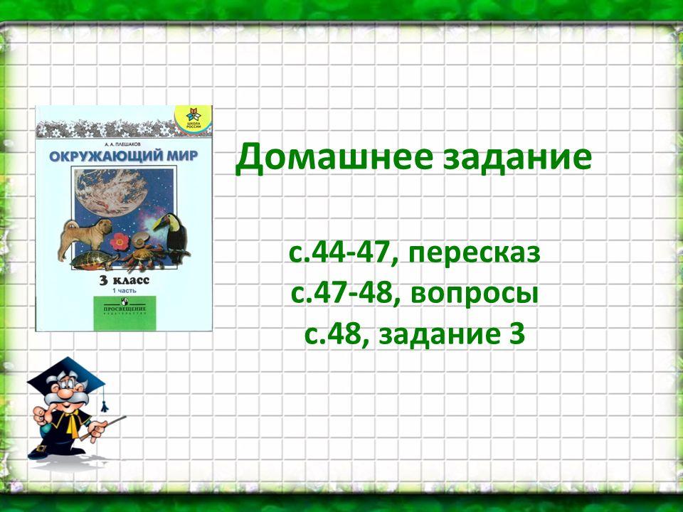 Домашнее задание с.44-47, пересказ с.47-48, вопросы с.48, задание 3