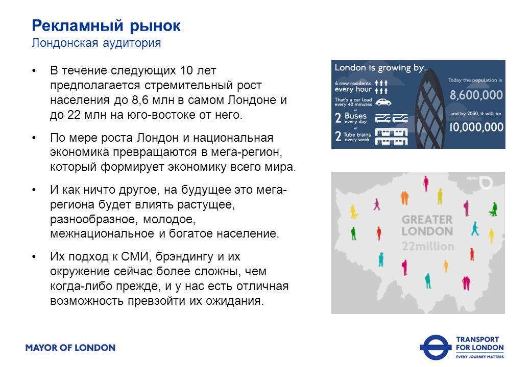 Рекламный рынок Лондонская аудитория В течение следующих 10 лет предполагается стремительный рост населения до 8,6 млн в самом Лондоне и до 22 млн на юго-востоке от него.