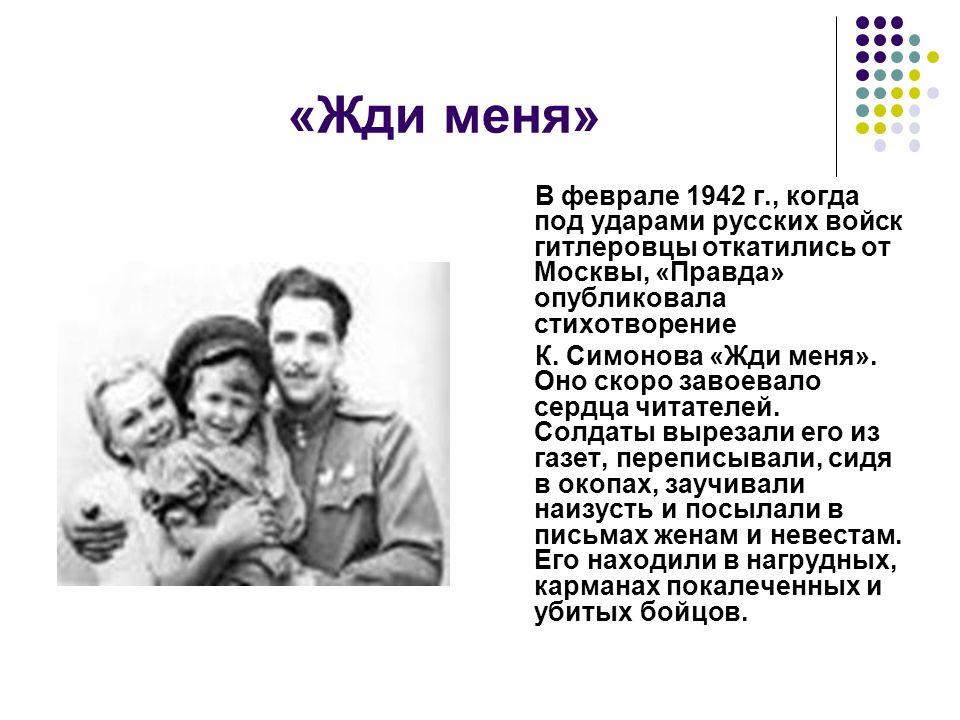«Жди меня» В феврале 1942 г., когда под ударами русских войск гитлеровцы откатились от Москвы, «Правда» опубликовала стихотворение К.