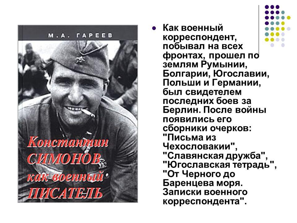 Как военный корреспондент, побывал на всех фронтах, прошел по землям Румынии, Болгарии, Югославии, Польши и Германии, был свидетелем последних боев за Берлин.