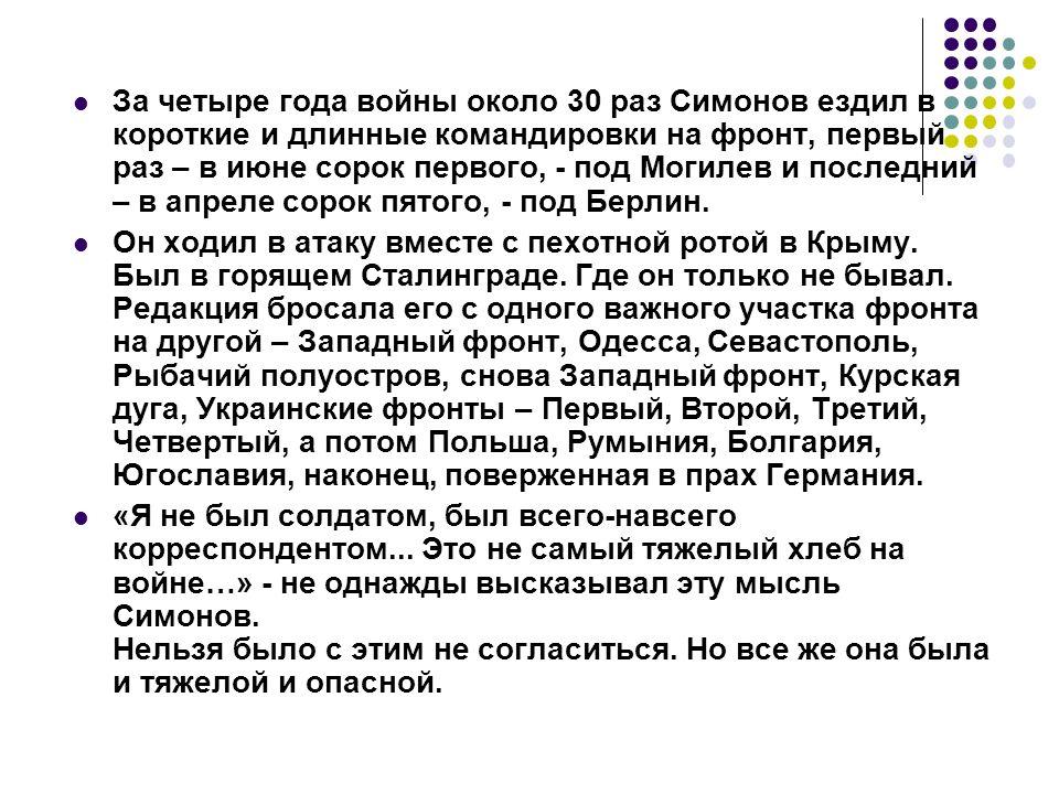 За четыре года войны около 30 раз Симонов ездил в короткие и длинные командировки на фронт, первый раз – в июне сорок первого, - под Могилев и последний – в апреле сорок пятого, - под Берлин.