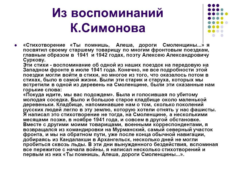 Из воспоминаний К.Симонова «Стихотворение «Ты помнишь, Алеша, дороги Смоленщины...» я посвятил своему старшему товарищу по многим фронтовым поездкам, главным образом в 1941 и 1942 годах, поэту Алексею Александровичу Суркову.