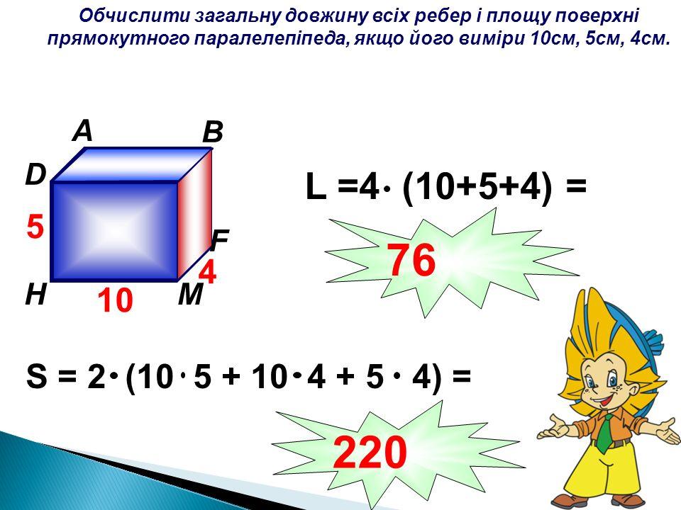 Обчислити загальну довжину всіх ребер і площу поверхні прямокутного паралелепіпеда, якщо його виміри 10см, 5см, 4см. A B C D К F МH 10 5 4 S = 2 (10 5