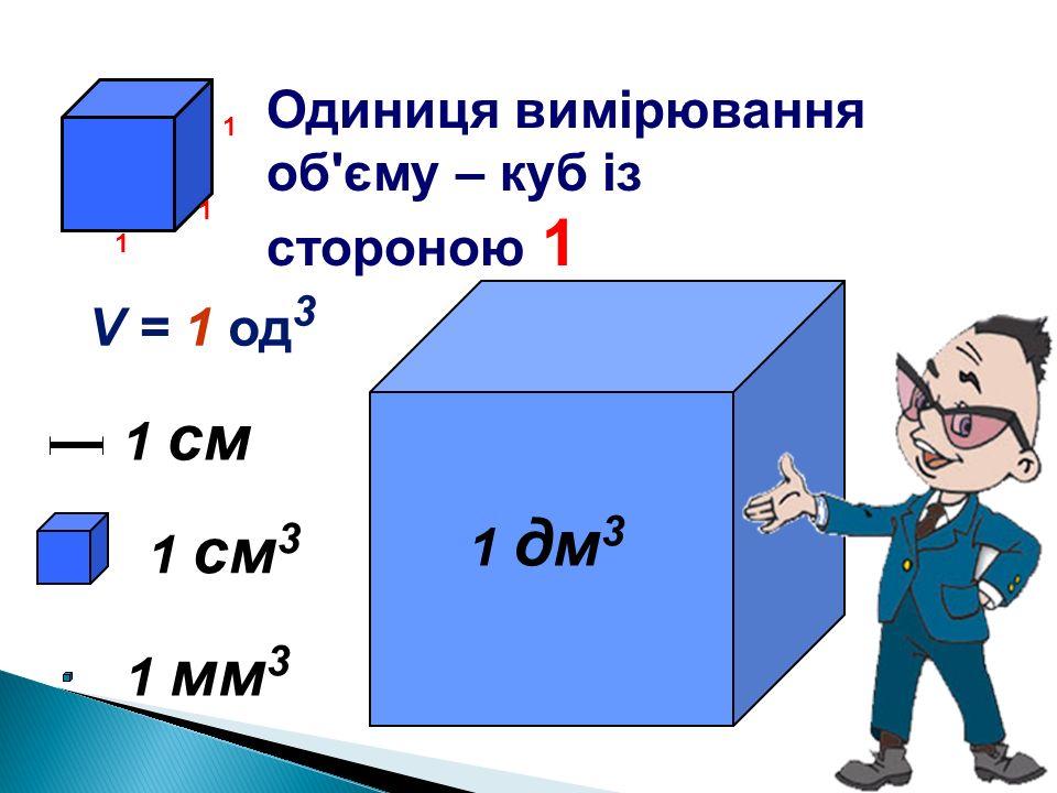 Одиниця вимірювання об'єму – куб із стороною 1 1 см 3 1 мм31 мм3 1 дм 3 1 см 1 1 1 V = 1 од 3