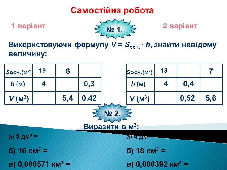 Самостійна робота 1 варіант2 варіант Використовуючи формулу V = S осн. · h, знайти невідому величину: № 1. S осн.(м 2 ) h (м) V (м 3 ) 4 19 5,4 6 0,42