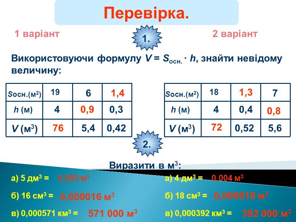 1 варіант2 варіант Використовуючи формулу V = S осн. · h, знайти невідому величину: 1. S осн.(м 2 ) h (м) V (м 3 ) 4 19 5,4 6 0,42 0,3 76 72 0,9 1,3 1