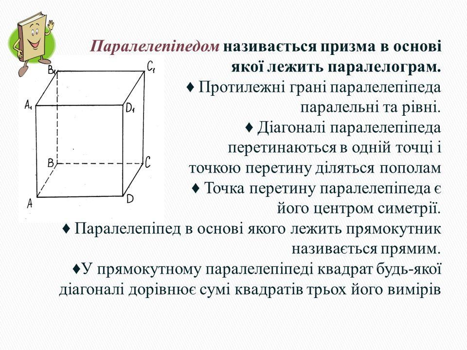 Паралелепіпедом називається призма в основі якої лежить паралелограм. ♦ Протилежні грані паралелепіпеда паралельні та рівні. ♦ Діагоналі паралелепіпед