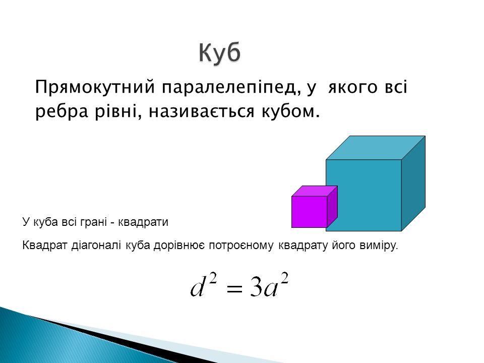 Прямокутний паралелепіпед, у якого всі ребра рівні, називається кубом. У куба всі грані - квадрати Квадрат діагоналі куба дорівнює потроєному квадрату