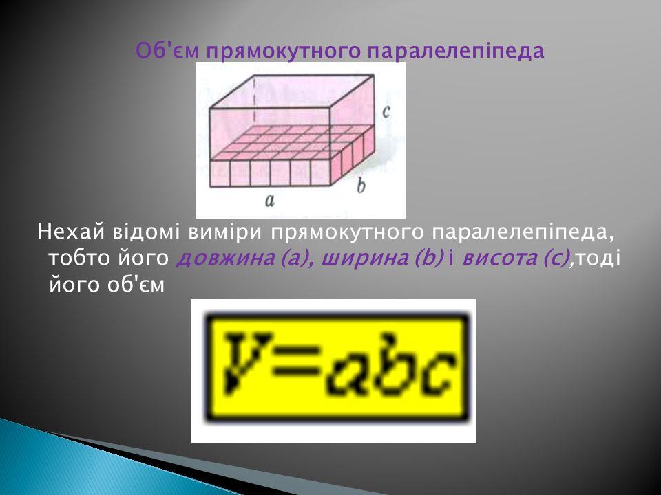 Об'єм прямокутного паралелепіпеда Нехай відомі виміри прямокутного паралелепіпеда, тобто його довжина (а), ширина (b) і висота (с),тоді його об'єм