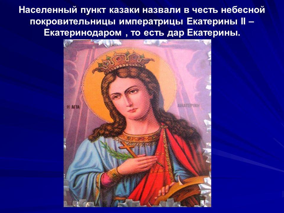 Населенный пункт казаки назвали в честь небесной покровительницы императрицы Екатерины II – Екатеринодаром, то есть дар Екатерины.