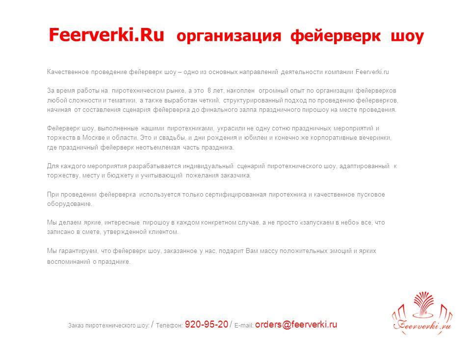 Заказ пиротехнического шоу: / Телефон: 920-95-20 / E-mail: orders@feerverki.ru Feerverki.Ru организация фейерверк шоу Качественное проведение фейерверк шоу – одно из основных направлений деятельности компании Feerverki.ru За время работы на пиротехническом рынке, а это 8 лет, накоплен огромный опыт по организации фейерверков любой сложности и тематики, а также выработан четкий, структурированный подход по проведению фейерверков, начиная от составления сценария фейерверка до финального залпа праздничного пирошоу на месте проведения.