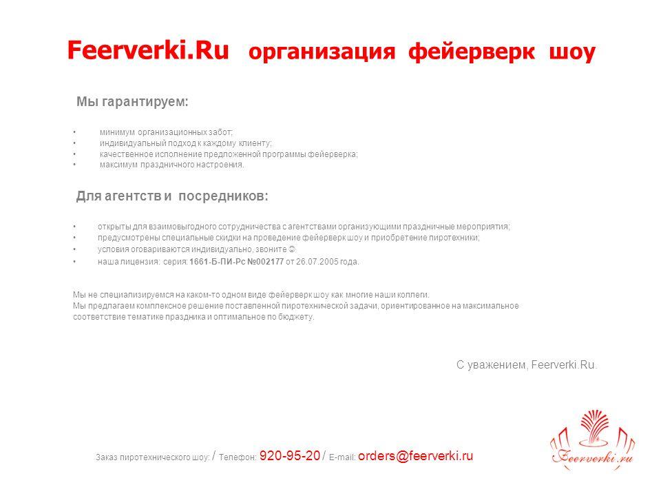 Заказ пиротехнического шоу: / Телефон: 920-95-20 / E-mail: orders@feerverki.ru Feerverki.Ru организация фейерверк шоу Мы гарантируем: минимум организационных забот; индивидуальный подход к каждому клиенту; качественное исполнение предложенной программы фейерверка; максимум праздничного настроения.