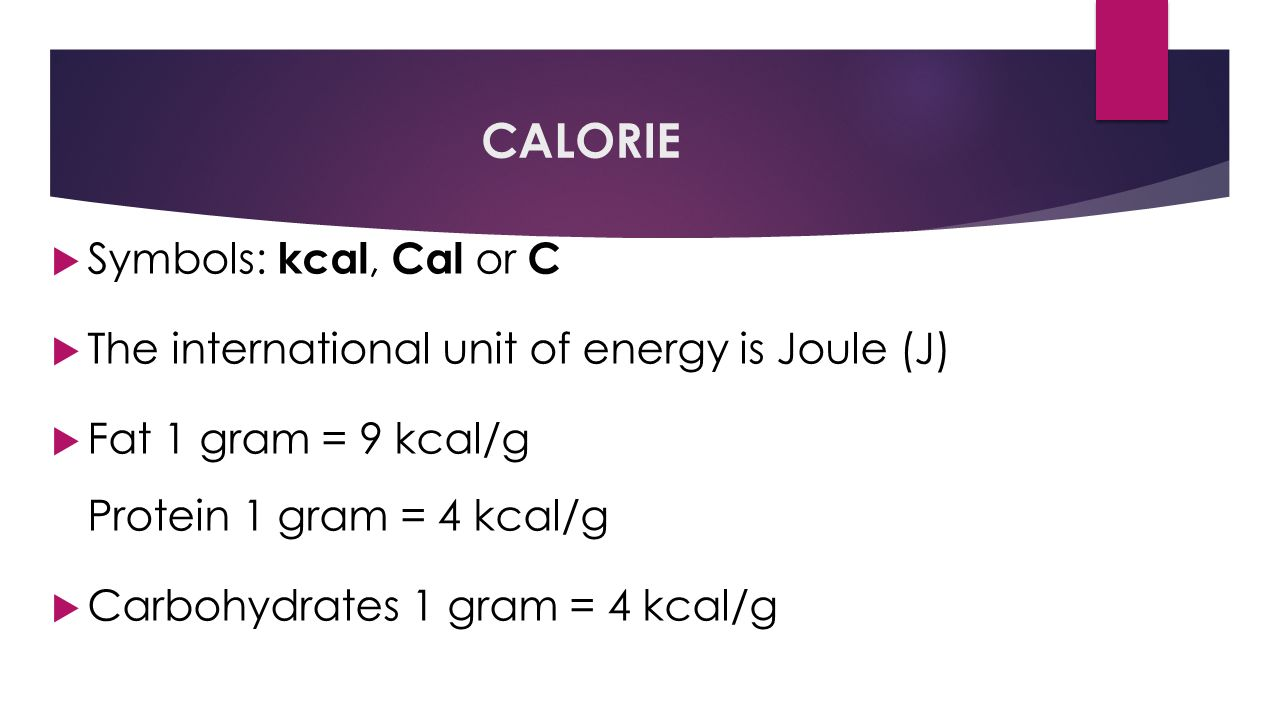 CALORIE  Symbols: kcal, Cal or C  The international unit of energy is Joule (J)  Fat 1 gram = 9 kcal/g Protein 1 gram = 4 kcal/g  Carbohydrates 1 gram = 4 kcal/g