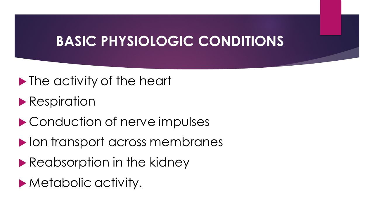 BASIC PHYSIOLOGIC CONDITIONS  The activity of the heart  Respiration  Conduction of nerve impulses  Ion transport across membranes  Reabsorption in the kidney  Metabolic activity.