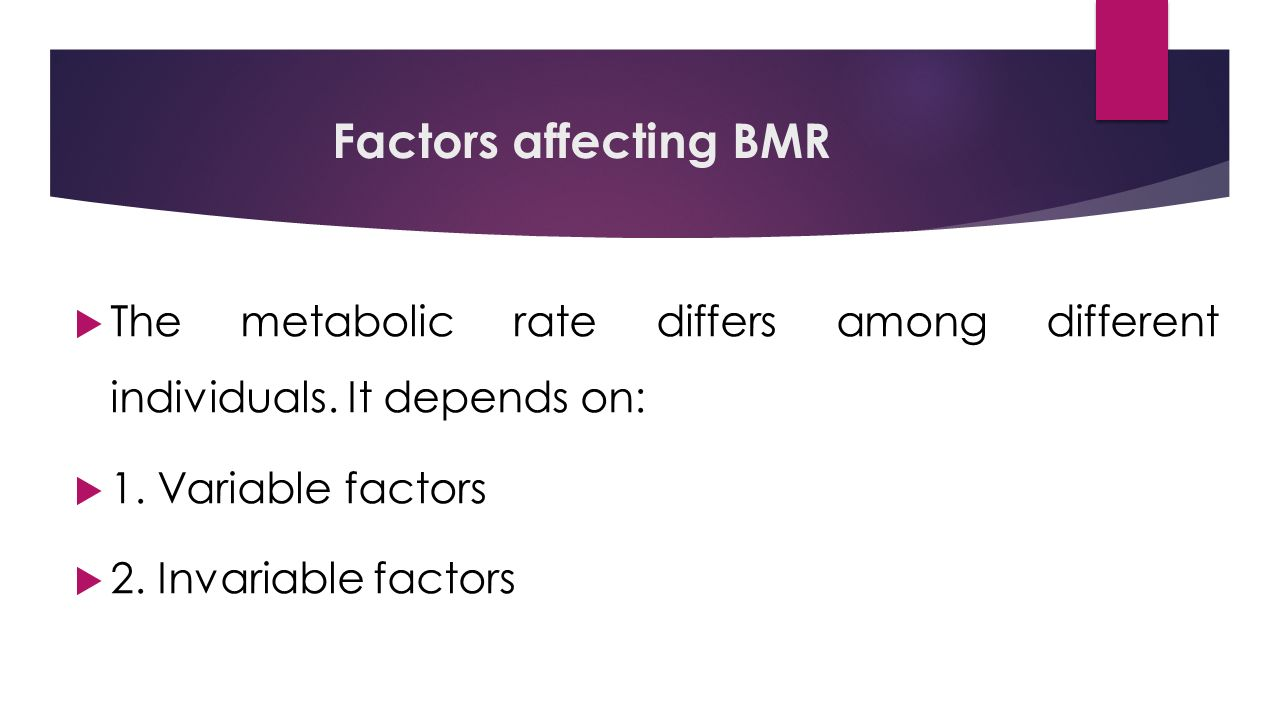 Factors affecting BMR  The metabolic rate differs among different individuals.