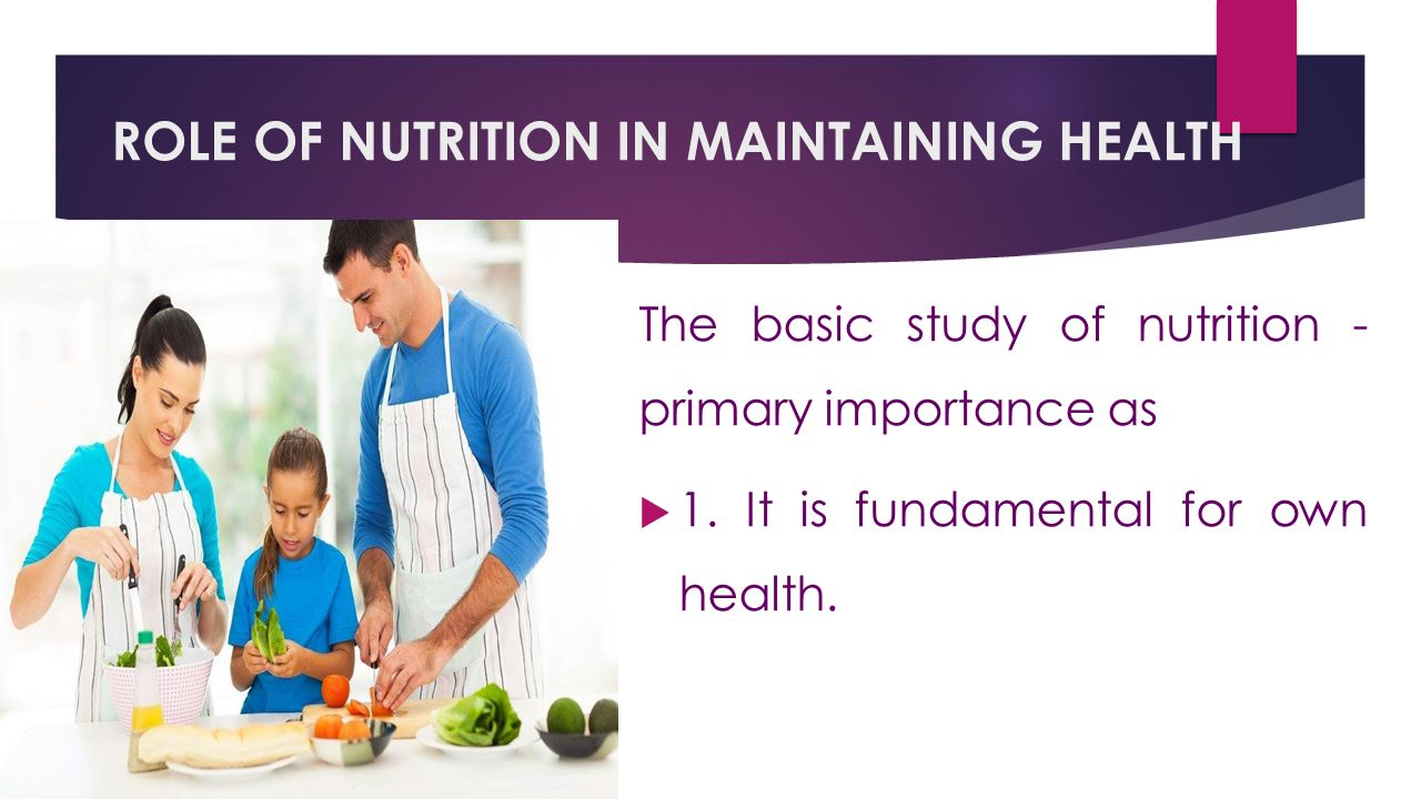 ROLE OF NUTRITION IN MAINTAINING HEALTH The basic study of nutrition - primary importance as  1.It is fundamental for own health.