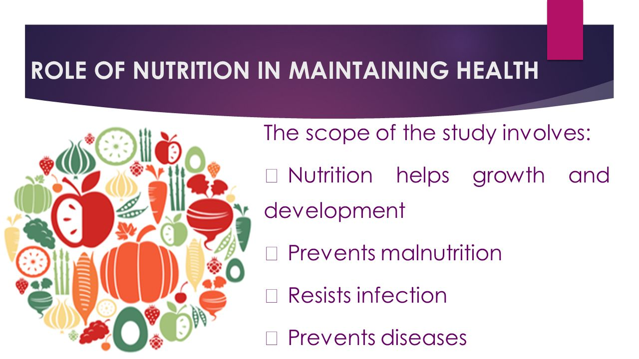 ROLE OF NUTRITION IN MAINTAINING HEALTH The scope of the study involves:  Nutrition helps growth and development  Prevents malnutrition  Resists infection  Prevents diseases